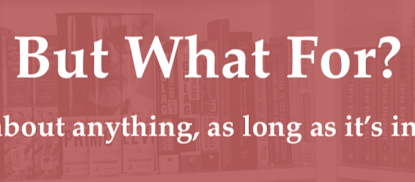 <p>But What For? Writing about anything, as long as it's interesting</p>