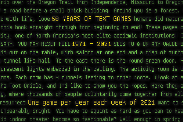 """<!-- wp:paragraph --> <p>""""50 Years of Text Games"""" is a project that traces a path through the history of digital games without graphics, by picking one game from each year between 1971 to 2021 and taking an in-depth look at how it works and why it's important. Each week throughout 2021, I'll cover a new year and game, working forward chronologically from <em>The Oregon Trail</em> in 1971 through the latest innovations in interactive fiction.</p> <!-- /wp:paragraph -->"""